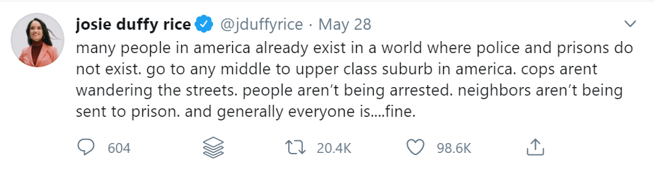 Tweet from Josie Duffy Rice reads: Many people in America already exist in a world where police and prisons do not exist. Go to any middle to upper class suburb in America. Cops aren't wandering the streets. People aren't being arrested....
