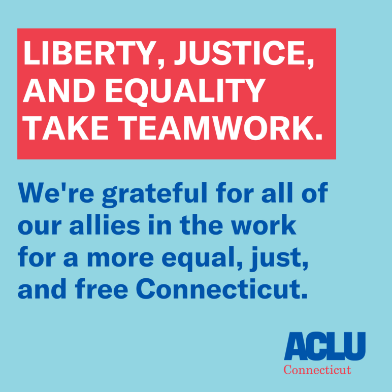 Liberty, justice, and equality take teamwork. The ACLU of Connecticut is grateful for our allies