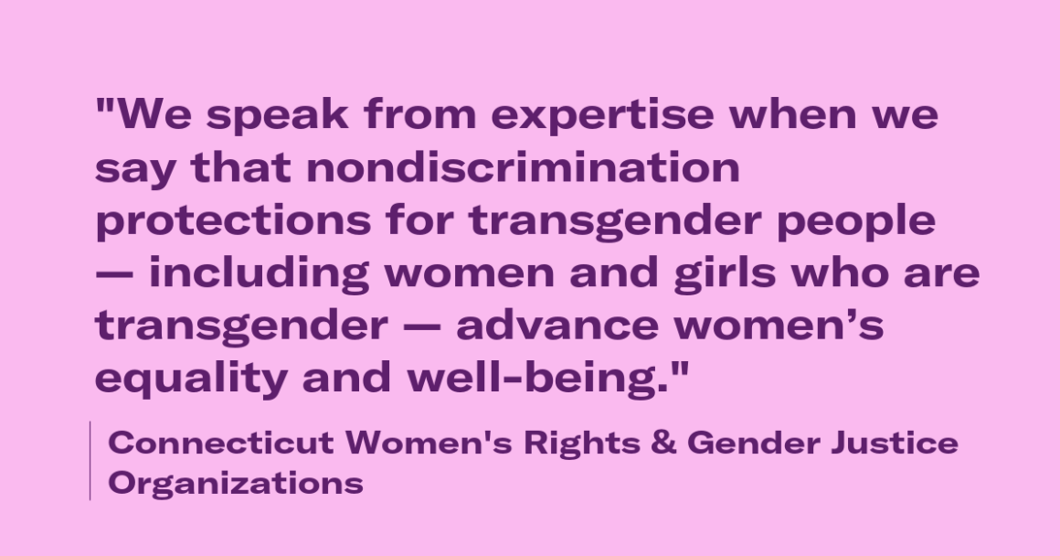 """We speak from expertise when we say that nondiscrimination protections for transgender people, including women and girls who are transgender, advance women's equality and well-being."" - 16 Connecticut women's rights and gender justice organizations"
